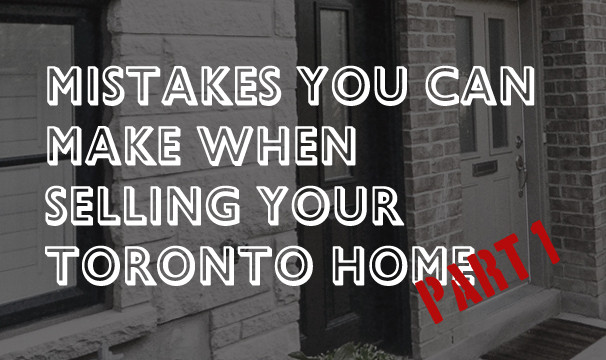 Mistakes You Can Make When Selling Your Toronto Home – Part 1