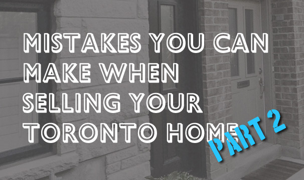 Mistakes You Can Make When Selling Your Toronto Home – Part 2